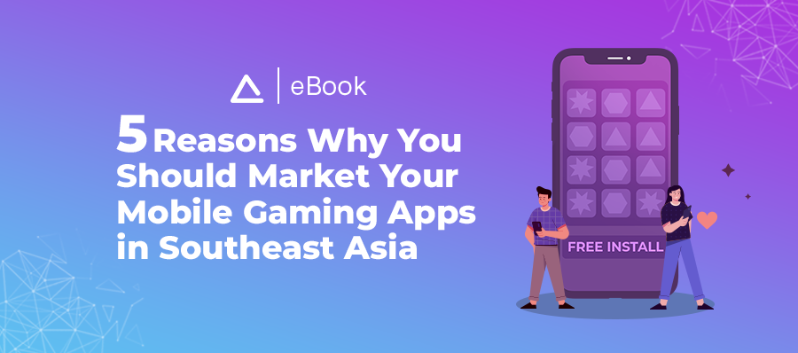 eBook: 5 Reasons Why You Should Market Your Mobile Gaming Apps in Southeast Asia